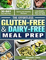 The Effortless Gluten-Free & Dairy-Free Meal Prep: 30-Day Easy Meal Plan - Quick and Healthy Recipes - Lose Weight, Save Time and Feel Your Best