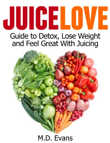 Juice Love: Guide to Detox, Lose Weight and Feel Great with Juicing...