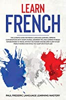 Learn French: The Ultimate Guide for French Language Learning. Improve Conversations with Short Stories, Grammar Tips, and Common Phrases for Beginners to Travel Without Dictionary and Become Fluent (Study French Words Even While You Sleep or in Your Car)