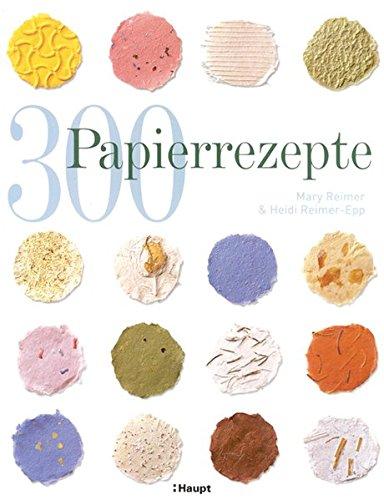 300 Papierrezepte: Kreative Ideen zum Papierschöpfen
