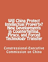 Will China Protect Intellectual Property? New Developments in Counterfeiting, Piracy, and Forced Technology Transfer