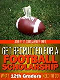 What 12th Graders Need To Do Get Recruited For A Football Scholarship: Athletic Scholarship Info (Football Recruit Book 4)