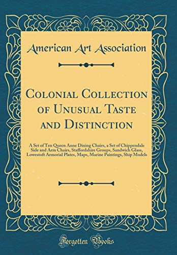 Colonial Collection of Unusual Taste and Distinction: A Set of Ten Queen Anne Dining Chairs, a Set of Chippendale Side and Arm Chairs, Staffordshire ... Paintings, Ship Models (Classic Reprint)