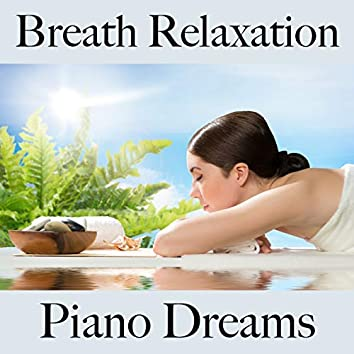Breath Relaxation: Piano Dreams - The Best Music For Relaxation