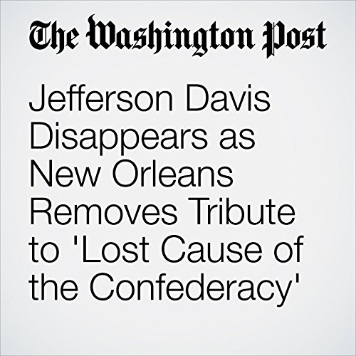Jefferson Davis Disappears as New Orleans Removes Tribute to 'Lost Cause of the Confederacy' copertina