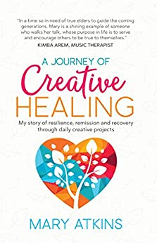 [Mary Atkins]のA Journey of Creative Healing: My story of resilience, remission and recovery through daily creative projects (English Edition)