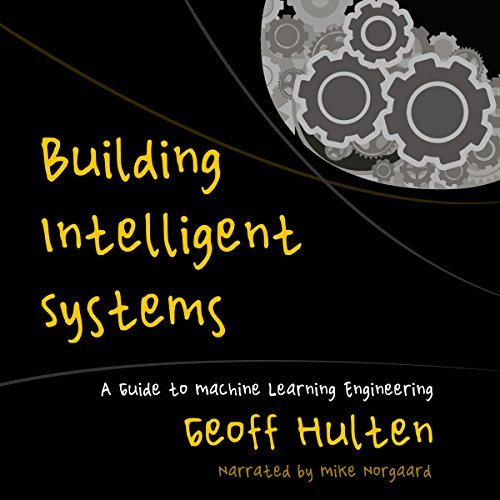 Building Intelligent Systems     A Guide to Machine Learning Engineering              By:                                                                                                                                 Geoff Hulten                               Narrated by:                                                                                                                                 Mike Norgaard                      Length: 10 hrs and 19 mins     18 ratings     Overall 4.1