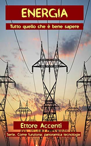 Energia: Tutto quello che è bene sapere: misure elettriche, auto elettrica, energia solare, energia eolica, energia termica. Energia geotermica, centrali elettriche, centrali atomiche