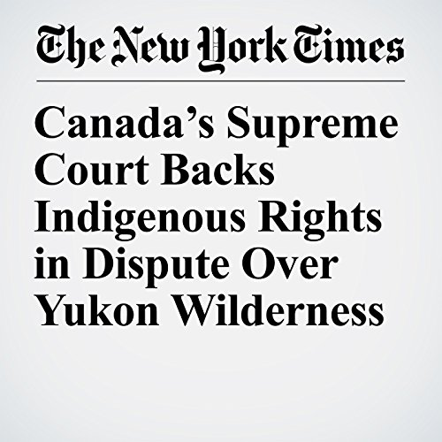 Canada's Supreme Court Backs Indigenous Rights in Dispute Over Yukon Wilderness copertina