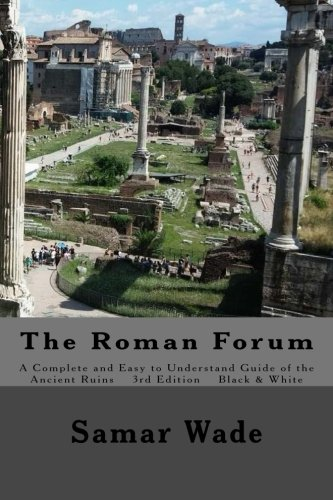The Roman Forum: A Complete and Easy to Understand Guide of the Ancient Ruins in Black and White