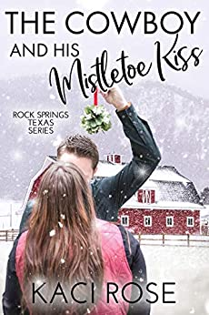 The Cowboy and His Mistletoe Kiss: A Christmas Romance (Rock Springs Texas Book 6) by [Kaci Rose]