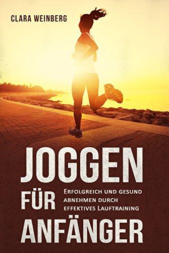 Joggen für Anfänger: Erfolgreich und gesund abnehmen durch effektives Lauftraining