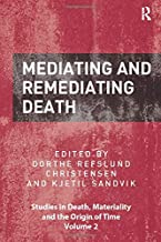 Mediating and Remediating Death (Studies in Death, Materiality and the Origin of Time)