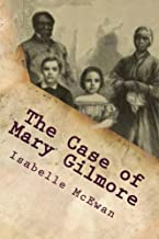 The Case of Mary Gilmore: The Curiously Strange Yet True Case of Mary Gilmore, the Irish Girl Accused of Being a Runaway Slave and Captured on the Reverse Underground Railroad