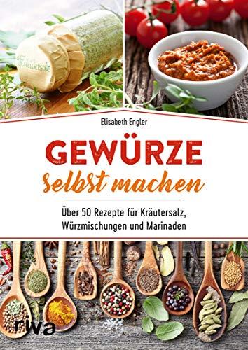 Gewürze selbst machen: Über 50 Rezepte für Kräutersalz, Würzmischungen und Marinaden