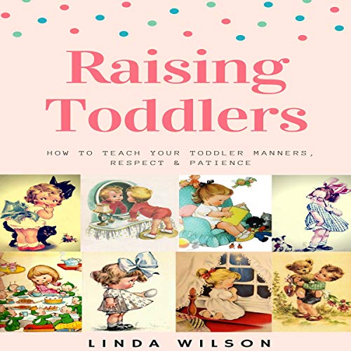 Raising Toddlers: How to Teach Your Toddler Manners, Respect & Patience cover art
