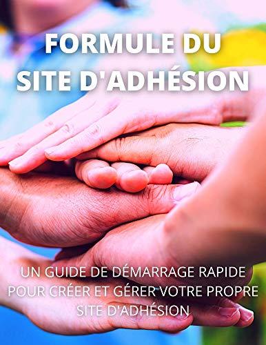 FORMULE DU SITE D'ADHÉSION: UN GUIDE DE DÉMARRAGE RAPIDE POUR CRÉER ET GÉRER VOTRE PROPRE SITE D'ADHÉSION (French Edition)