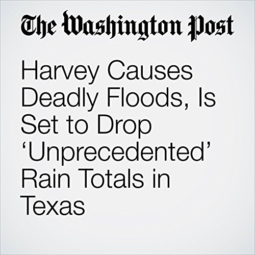 Harvey Causes Deadly Floods, Is Set to Drop 'Unprecedented' Rain Totals in Texas copertina