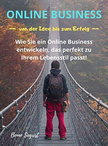 Online Business - von der Idee bis zum Erfolg: Wie Sie ein Online Business entwickeln, das perfekt zu Ihrem Lebensstil passt!