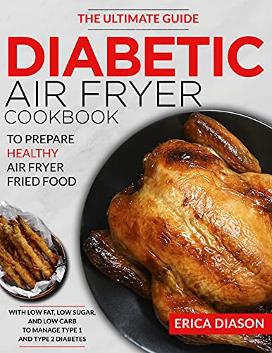 Diabetic Air Fryer Cookbook: The Ultimate Guide To Prepare Healthy Air Fryer Fried Food With Low Fat, Low Sugar, And Low Carb To Manage Type 1 And Type 2 Diabetes.