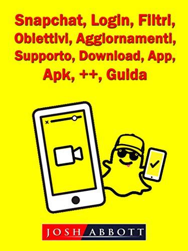 Snapchat, Login, Filtri, Obiettivi, Aggiornamenti, Supporto, Download, App, Apk, ++, Guida (Italian Edition)