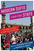 Modern Sufis and the State: The Politics of Islam in South Asia and Beyond (Religion, Culture, and Public Life)