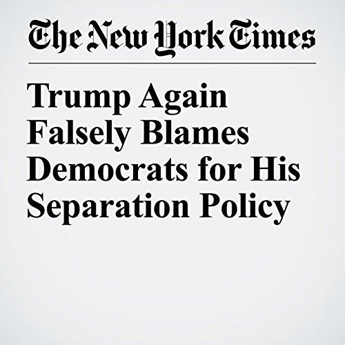 Trump Again Falsely Blames Democrats for His Separation Policy copertina