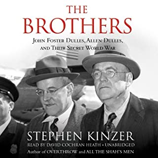 The Brothers     John Foster Dulles, Allen Dulles, and Their Secret World War              By:                                                                                                                                 Stephen Kinzer                               Narrated by:                                                                                                                                 David Cochran Heath                      Length: 13 hrs and 28 mins     955 ratings     Overall 4.4