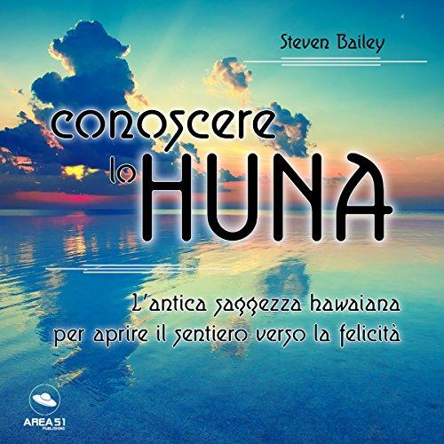 Conoscere lo Huna: L'antica saggezza hawaiana per aprire il sentiero verso la felicità | Steven Bailey