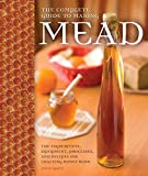 The Complete Guide to Making Mead: The Ingredients, Equipment, Processes, and Recipes for Crafting...