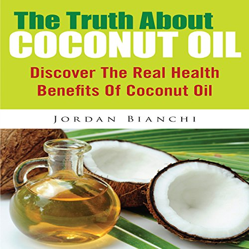 The Truth About Coconut Oil: Discover the Real Health Benefits of Coconut Oil audiobook cover art