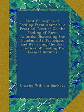First Principles of Feeding Farm Animals: A Practical Treatise On the Feeding of Farm Animals: Discussiing the Fundamental Principles and Reviewing the Best Practices of Feeding for Largest Returns
