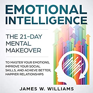 Emotional Intelligence     The 21-Day Mental Makeover to Master Your Emotions, Improve Your Social Skills, and Achieve Better, Happier Relationships              By:                                                                                                                                 James W. Williams                               Narrated by:                                                                                                                                 Skyler Morgan                      Length: 3 hrs and 43 mins     25 ratings     Overall 4.9