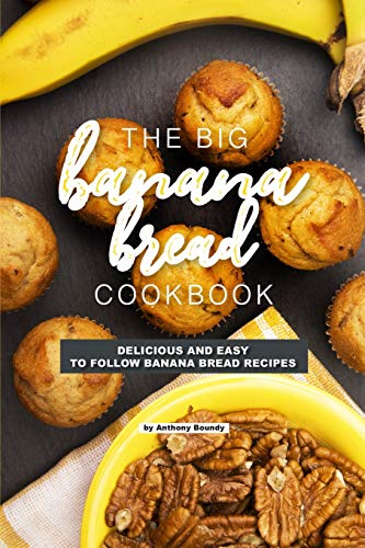 The Big Banana Bread Cookbook: Delicious and Easy to Follow...