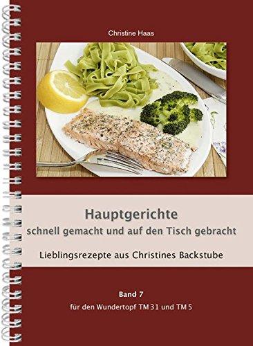 Hauptgerichte schnell gemacht und auf den Tisch gebracht für den TM31 und TM5 (Lieblingsrezepte aus Christines Backstube, Christine Haas, Band 7) (... für den Wundertopf TM31 und TM5)
