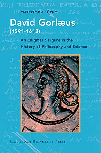 David Gorlaeus 1591-1612: An Enigmatic Figure in the History of Philosophy and Science (History of Science and Scholarship in the Netherlands)
