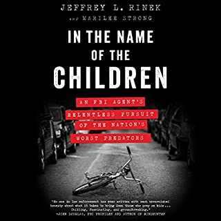 In the Name of the Children     An FBI Agent's Relentless Pursuit of the Nation's Worst Predators              By:                                                                                                                                 Jeffrey L. Rinek,                                                                                        Marilee Strong                               Narrated by:                                                                                                                                 P. J. Ochlan                      Length: 13 hrs and 10 mins     255 ratings     Overall 4.5