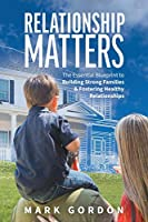 Relationship Matters: The Essential Guide to Building Strong Families & Fostering Healthy Relationships