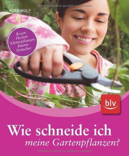 Wie schneide ich meine Gartenpflanzen?: Rosen, Hecken, Kletterpflanzen, B?ume, Str?ucher by Rosa Wolf(2009-02-26)