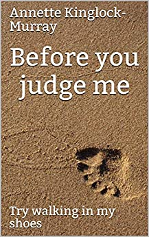 Before you judge me: Try walking in my shoes by [Annette Kinglock-Murray]