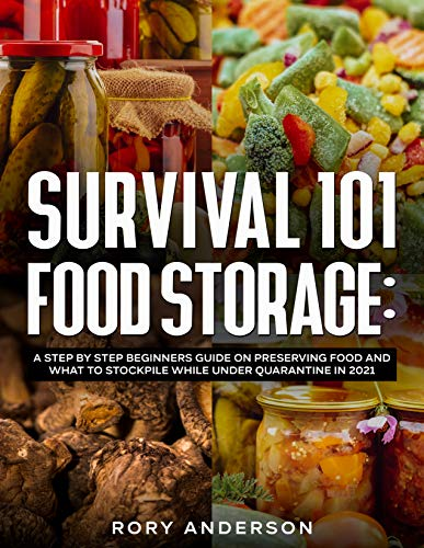 Survival 101 Food Storage: A Step by Step Beginners Guide on Preserving Food and What to Stockpile While Under Quarantine in 2021