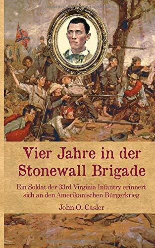 Vier Jahre in der Stonewall Brigade: Ein Soldat der 33rd Virginia Infantry erinnert sich an den Amerikanischen Bürgerkrieg (Zeitzeugen des Sezessionskrieges, Band 9)