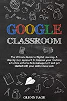 Google Classroom: The Ultimate Guide to Digital Learning. A step-by-step approach to improve your teaching activities, enhance task management and get started with your online classroom.