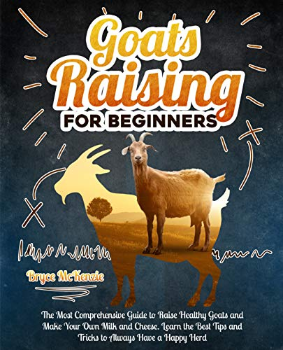 Goats Raising For Beginners: The Most Comprehensive Guide To Raise Healthy Goats And Make Your Own Milk And Cheese. Learn The Best Tips And Tricks To Always Have A Happy Herd by [Bryce McKenzie]