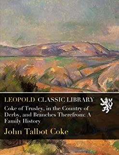 Coke of Trusley, in the Country of Derby, and Branches Therefrom: A Family History