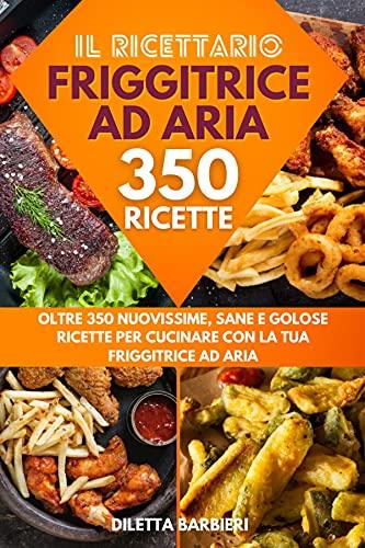Friggitrice ad Aria: Il Ricettario - Oltre 350 Nuovissime, Sane e Golose Ricette per Cucinare con la tua Friggitrice ad Aria (Italian Edition)