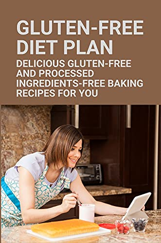 Gluten-Free Diet Plan: Delicious Gluten-Free And Processed Ingredients-Free Baking Recipes For You: Gluten Free Cakes For Kids (English Edition)