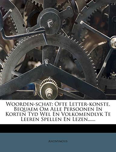 Woorden-Schat: Ofte Letter-Konste, Bequaem Om Alle Persoonen in Korten Tyd Wel En Volkomendlyk Te Leeren Spellen En Lezen......