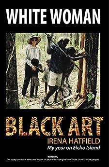 WHITE WOMAN BLACK ART, My Year on Elcho Island by [Irena Hatfield]