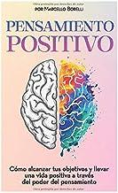 PENSAMIENTO POSITIVO: Cómo alcanzar tus objetivos y  llevar una vida positiva a través  del poder del pensamiento